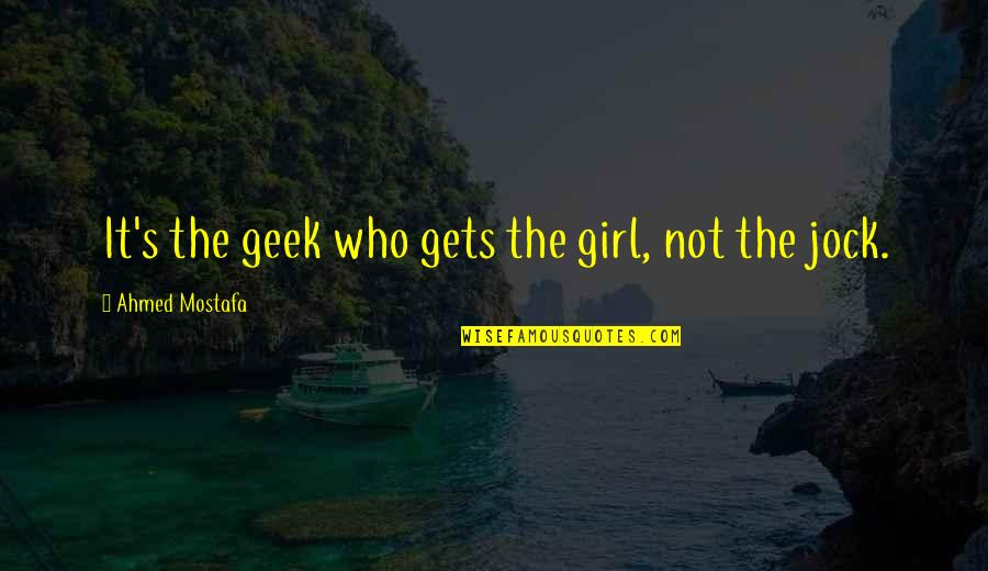 Geek Quotes By Ahmed Mostafa: It's the geek who gets the girl, not