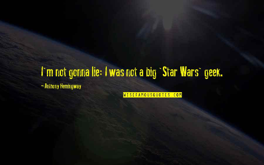 Geek Quotes By Anthony Hemingway: I'm not gonna lie: I was not a