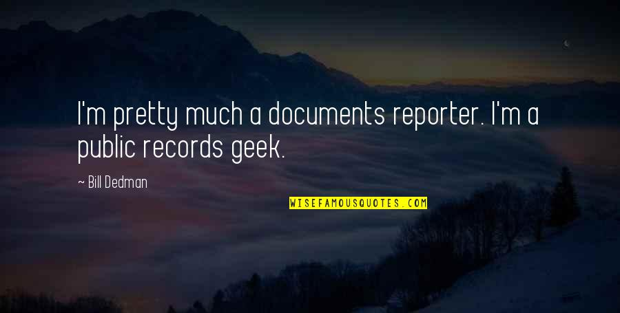 Geek Quotes By Bill Dedman: I'm pretty much a documents reporter. I'm a