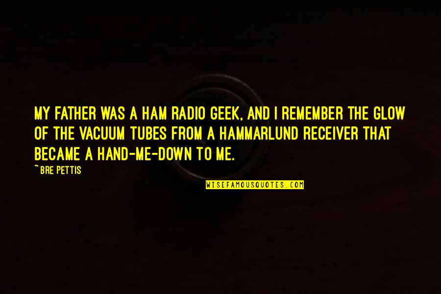 Geek Quotes By Bre Pettis: My father was a ham radio geek, and