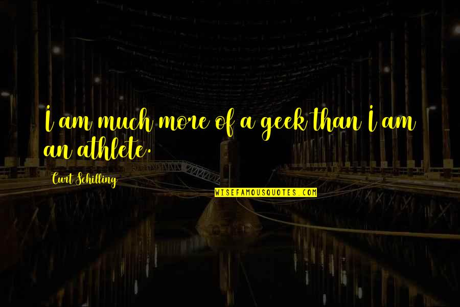 Geek Quotes By Curt Schilling: I am much more of a geek than