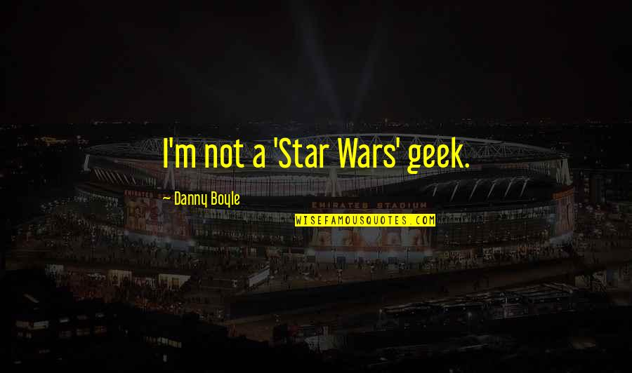 Geek Quotes By Danny Boyle: I'm not a 'Star Wars' geek.