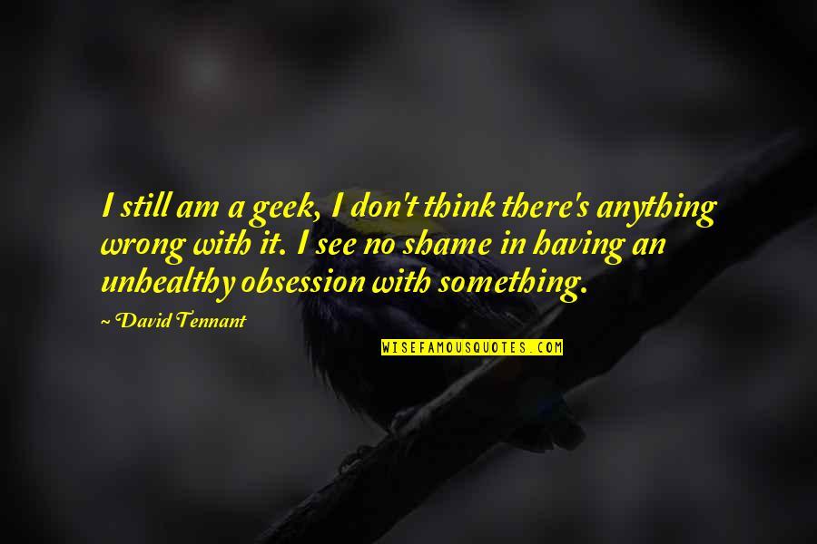 Geek Quotes By David Tennant: I still am a geek, I don't think