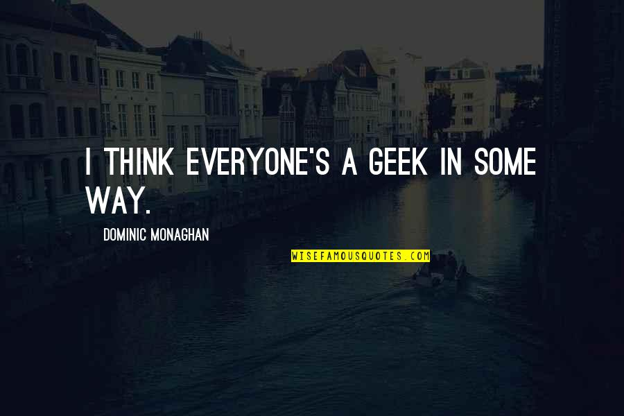 Geek Quotes By Dominic Monaghan: I think everyone's a geek in some way.