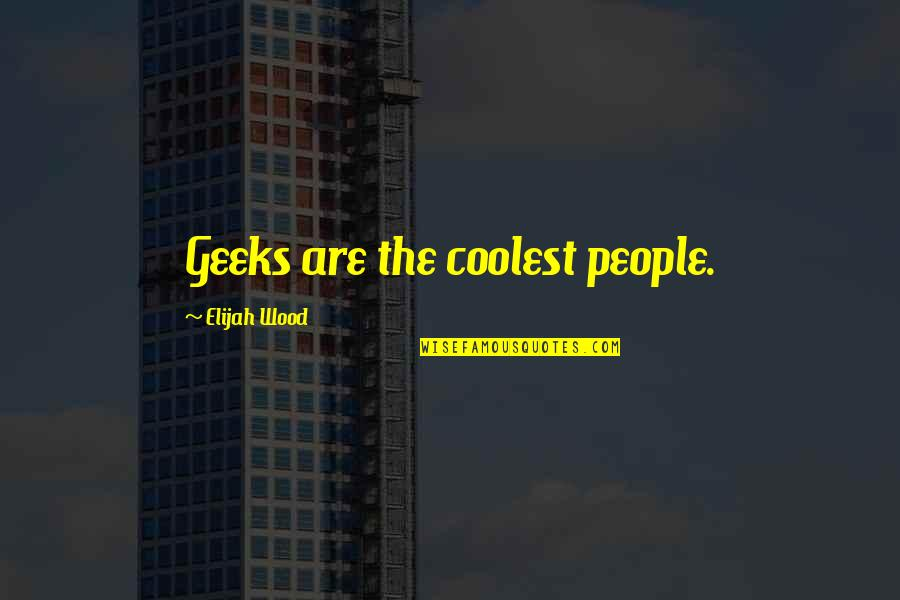 Geek Quotes By Elijah Wood: Geeks are the coolest people.