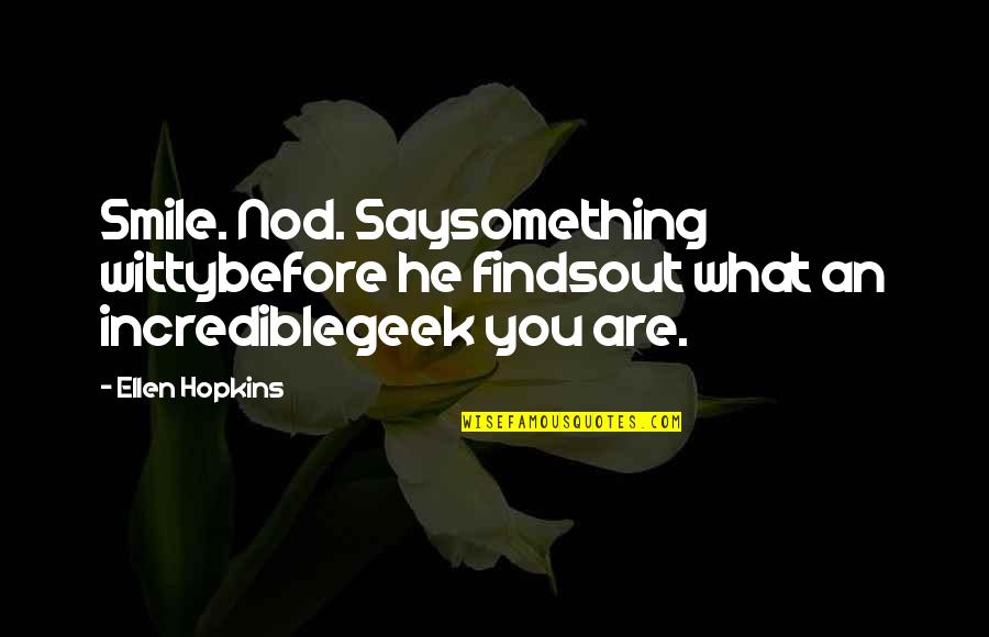Geek Quotes By Ellen Hopkins: Smile. Nod. Saysomething wittybefore he findsout what an