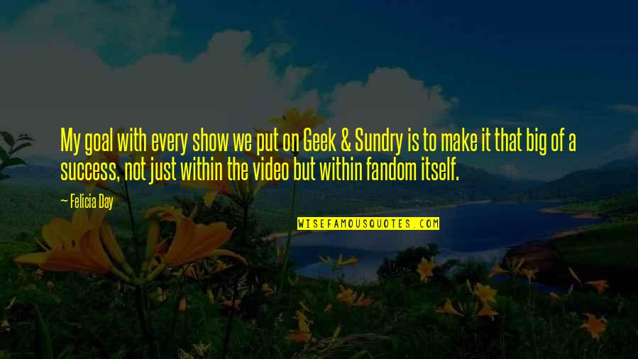 Geek Quotes By Felicia Day: My goal with every show we put on