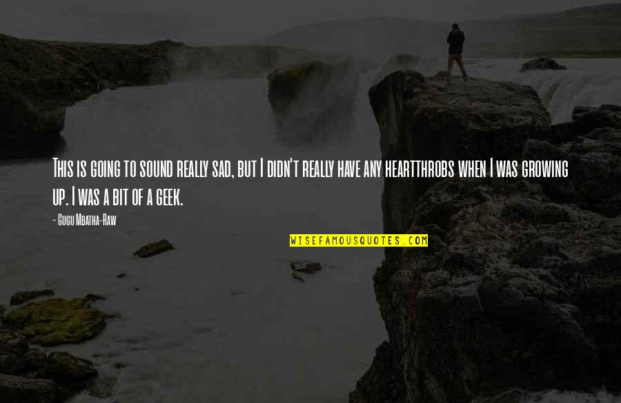 Geek Quotes By Gugu Mbatha-Raw: This is going to sound really sad, but