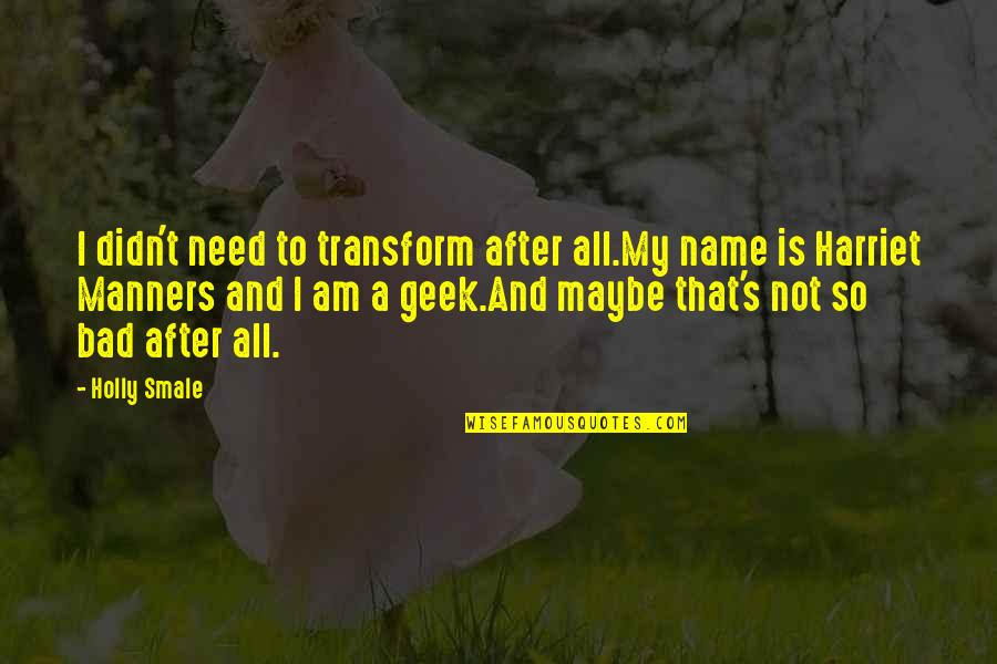 Geek Quotes By Holly Smale: I didn't need to transform after all.My name