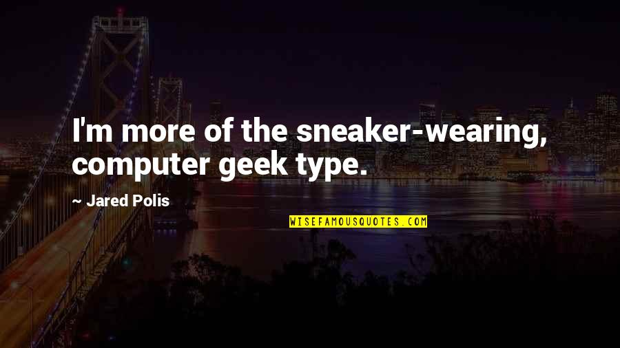 Geek Quotes By Jared Polis: I'm more of the sneaker-wearing, computer geek type.