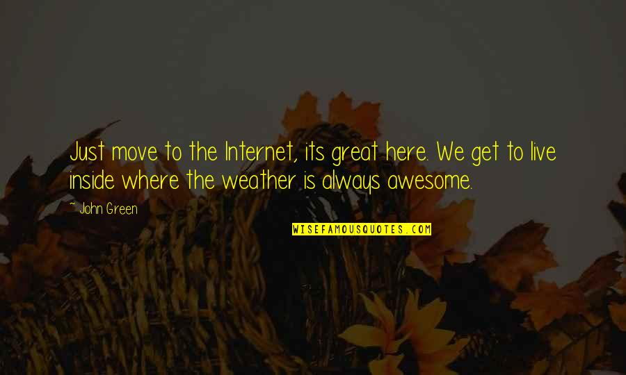 Geek Quotes By John Green: Just move to the Internet, its great here.