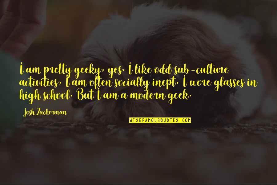 Geek Quotes By Josh Zuckerman: I am pretty geeky, yes. I like odd