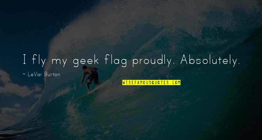 Geek Quotes By LeVar Burton: I fly my geek flag proudly. Absolutely.