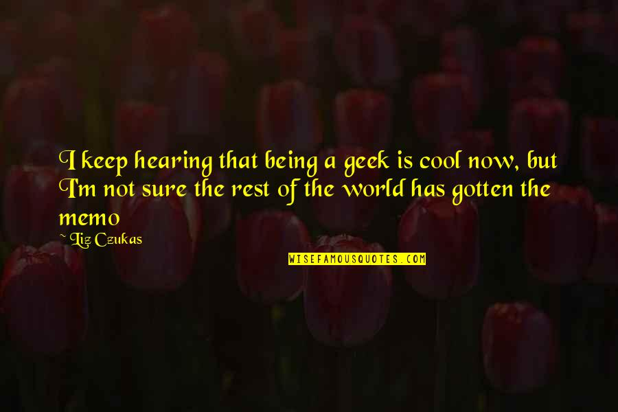 Geek Quotes By Liz Czukas: I keep hearing that being a geek is
