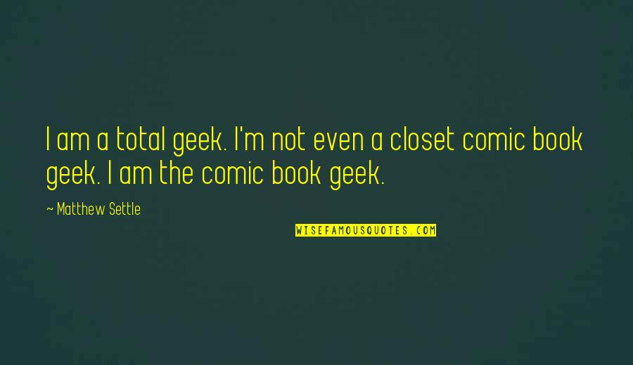 Geek Quotes By Matthew Settle: I am a total geek. I'm not even