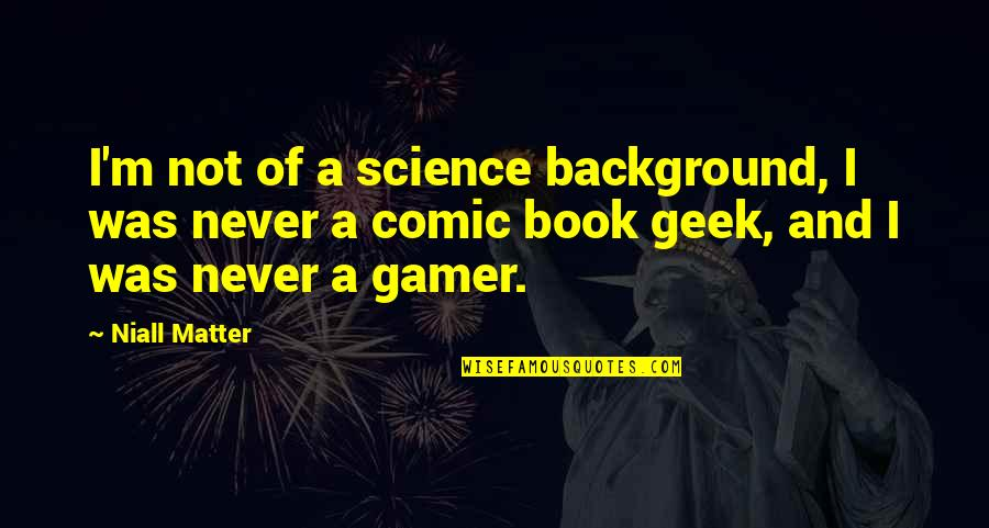 Geek Quotes By Niall Matter: I'm not of a science background, I was