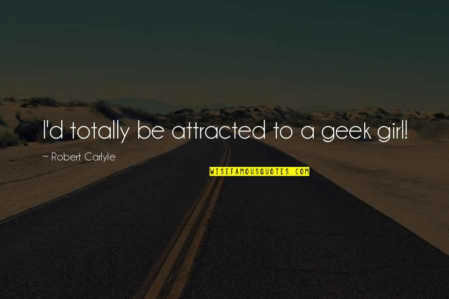 Geek Quotes By Robert Carlyle: I'd totally be attracted to a geek girl!