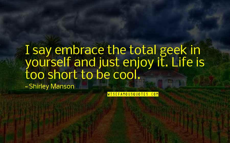 Geek Quotes By Shirley Manson: I say embrace the total geek in yourself