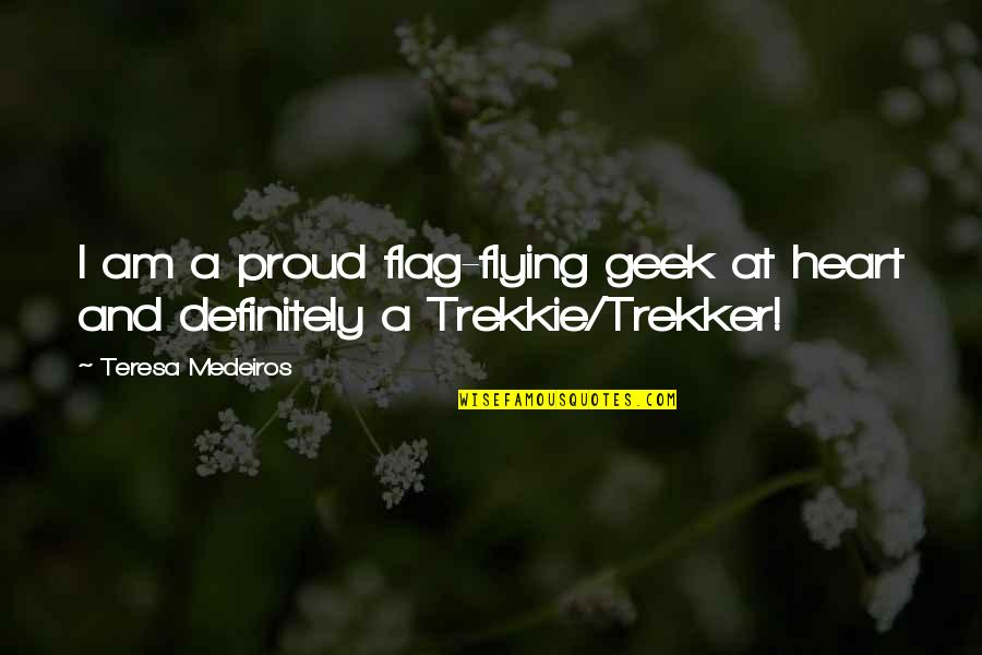 Geek Quotes By Teresa Medeiros: I am a proud flag-flying geek at heart