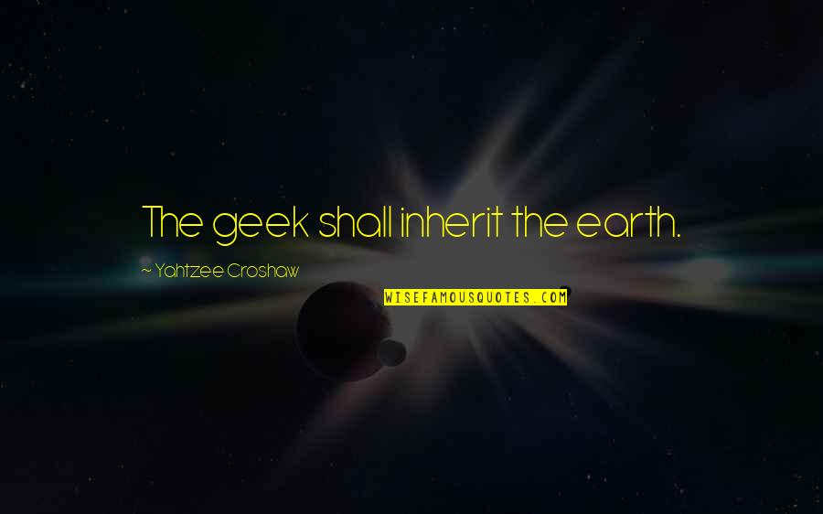Geek Quotes By Yahtzee Croshaw: The geek shall inherit the earth.