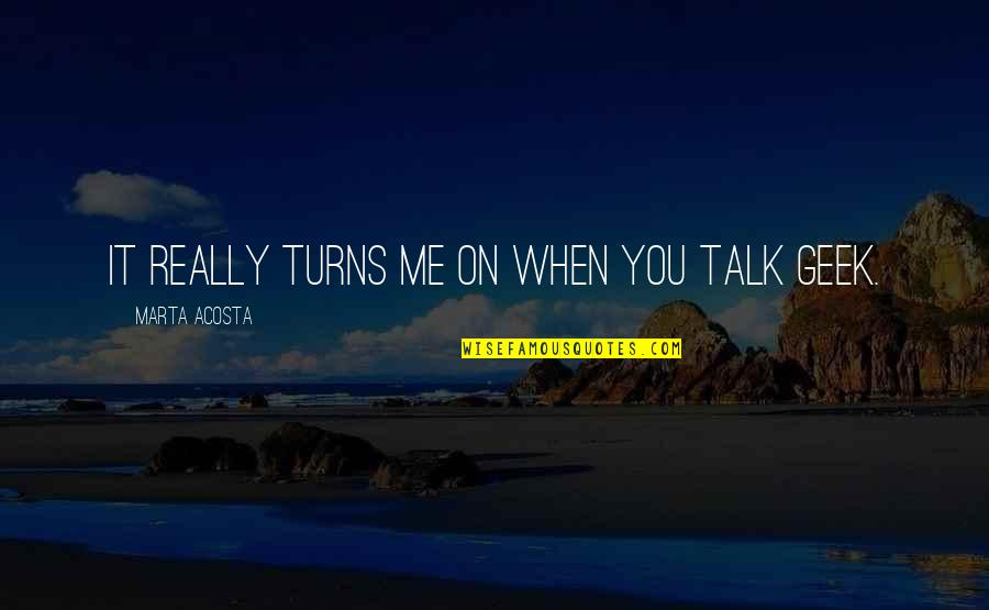 Geek Talk Quotes By Marta Acosta: It really turns me on when you talk