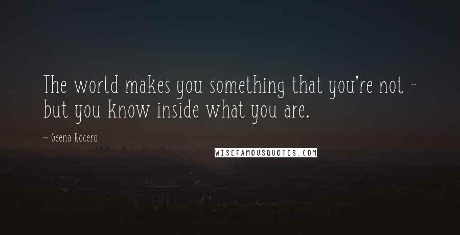 Geena Rocero quotes: The world makes you something that you're not - but you know inside what you are.