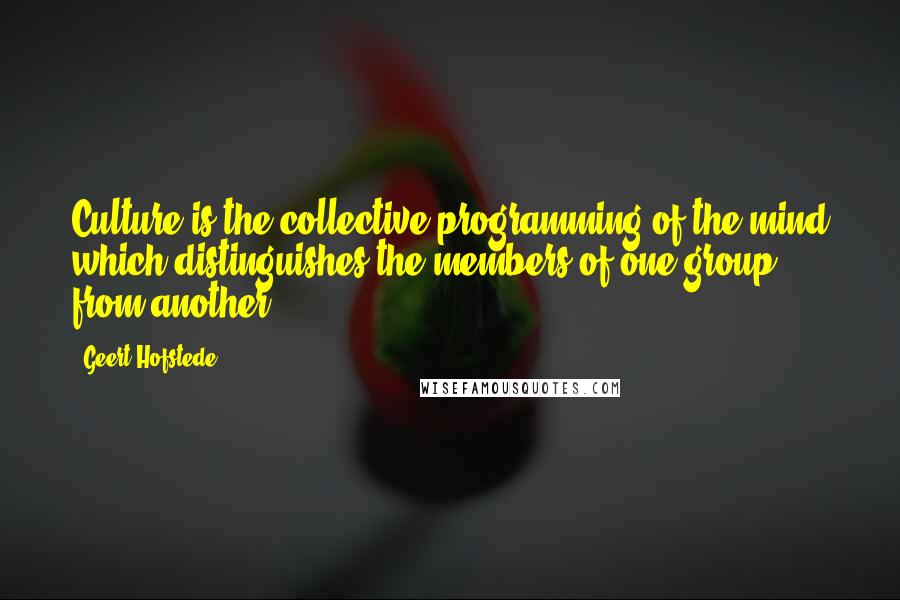 Geert Hofstede quotes: Culture is the collective programming of the mind which distinguishes the members of one group from another.