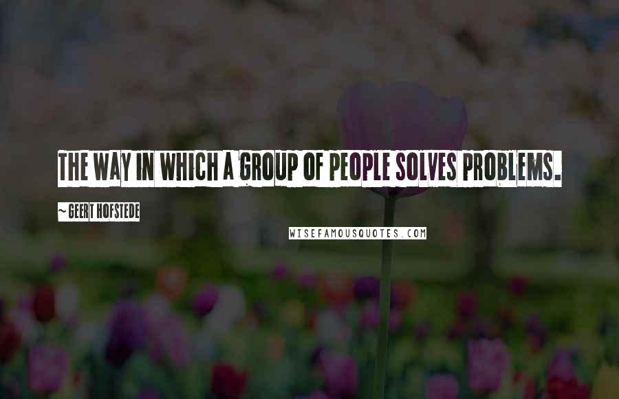 Geert Hofstede quotes: The way in which a group of people solves problems.