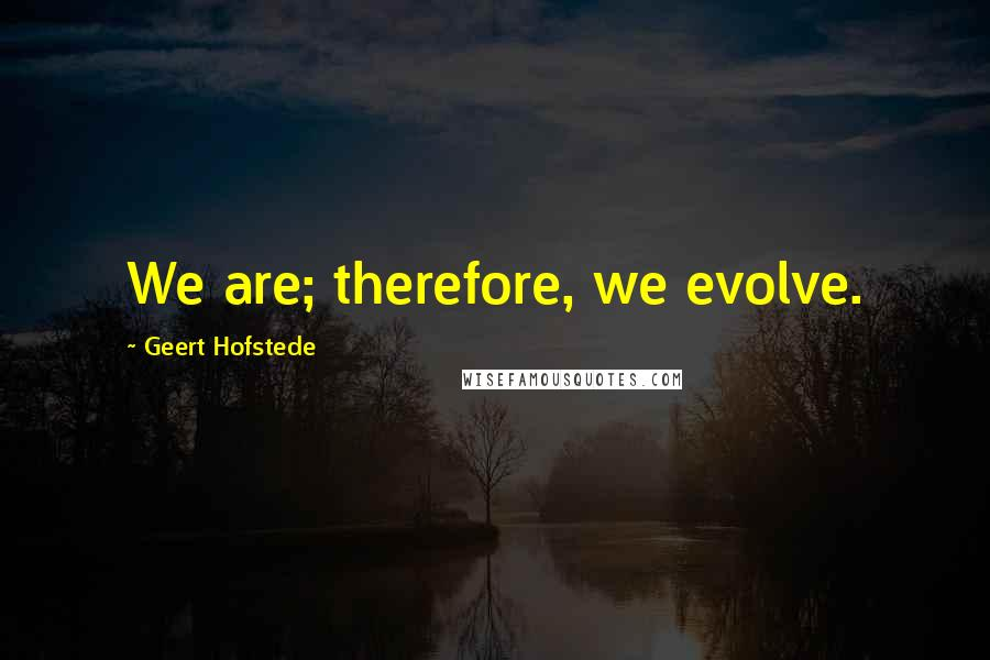 Geert Hofstede quotes: We are; therefore, we evolve.
