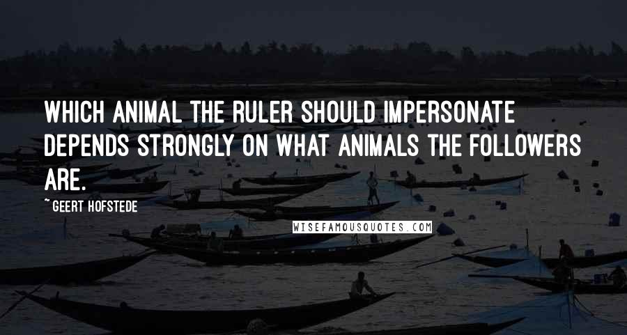 Geert Hofstede quotes: Which animal the ruler should impersonate depends strongly on what animals the followers are.