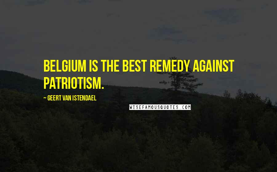 Geert Van Istendael quotes: Belgium is the best remedy against patriotism.