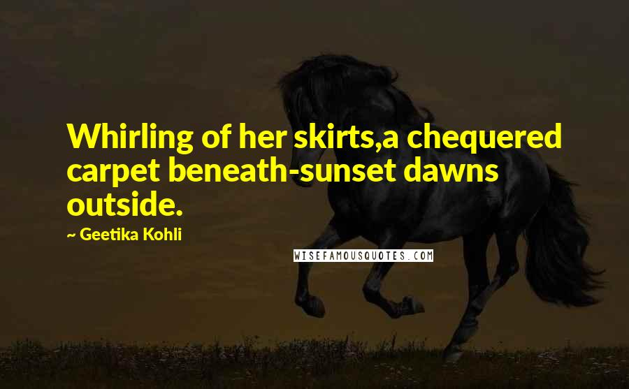 Geetika Kohli quotes: Whirling of her skirts,a chequered carpet beneath-sunset dawns outside.