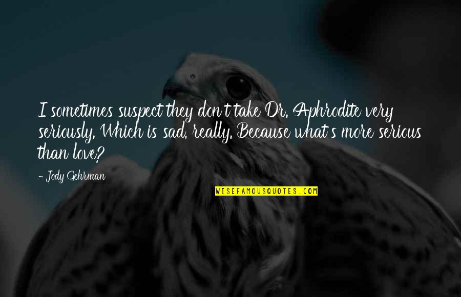 Gehrman Quotes By Jody Gehrman: I sometimes suspect they don't take Dr. Aphrodite