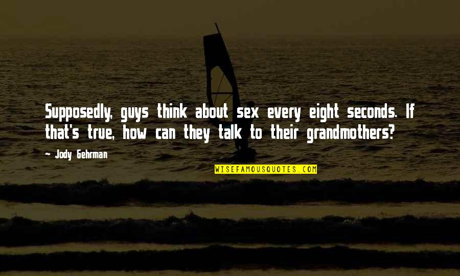 Gehrman Quotes By Jody Gehrman: Supposedly, guys think about sex every eight seconds.