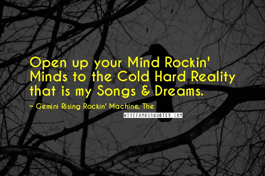 Gemini Rising Rockin' Machine, The quotes: Open up your Mind Rockin' Minds to the Cold Hard Reality that is my Songs & Dreams.