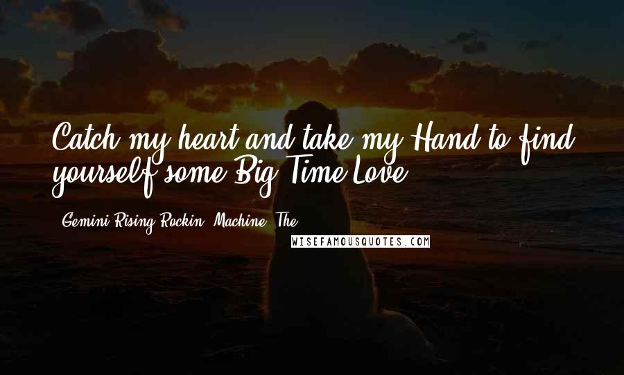 Gemini Rising Rockin' Machine, The quotes: Catch my heart and take my Hand to find yourself some Big Time Love.