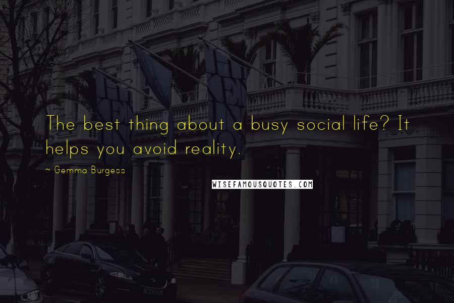 Gemma Burgess quotes: The best thing about a busy social life? It helps you avoid reality.