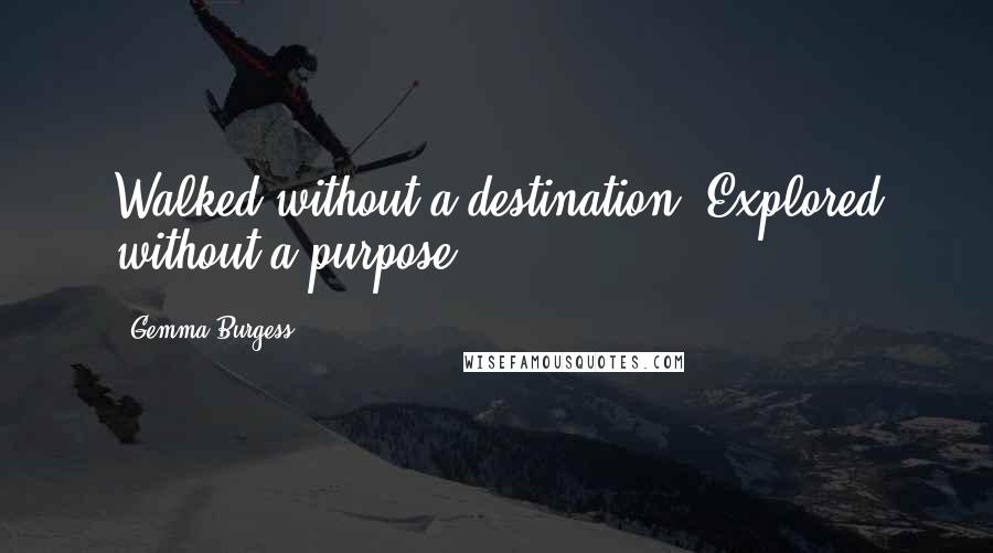 Gemma Burgess quotes: Walked without a destination. Explored without a purpose.