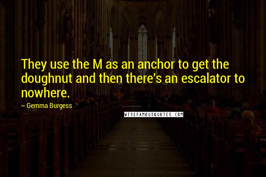 Gemma Burgess quotes: They use the M as an anchor to get the doughnut and then there's an escalator to nowhere.