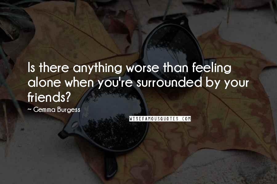 Gemma Burgess quotes: Is there anything worse than feeling alone when you're surrounded by your friends?