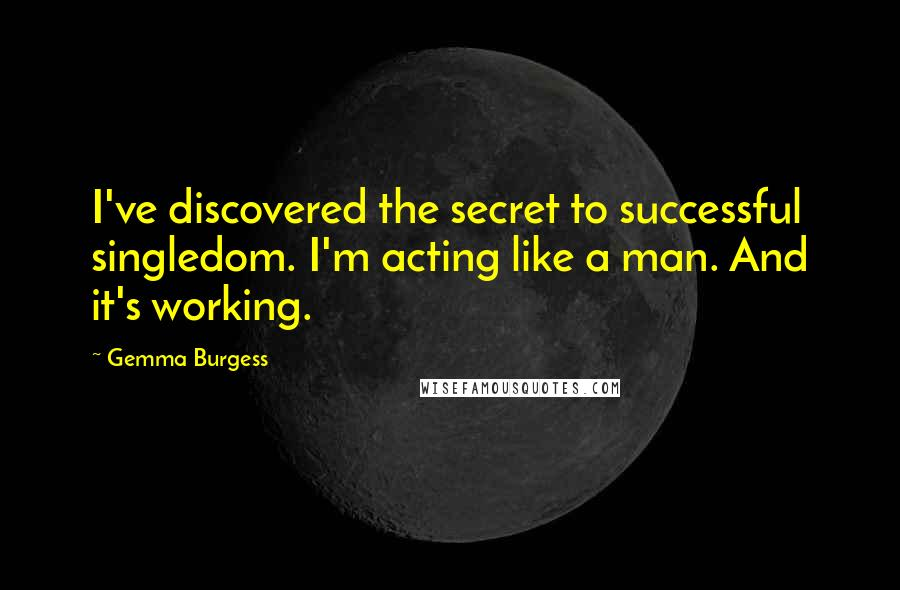 Gemma Burgess quotes: I've discovered the secret to successful singledom. I'm acting like a man. And it's working.