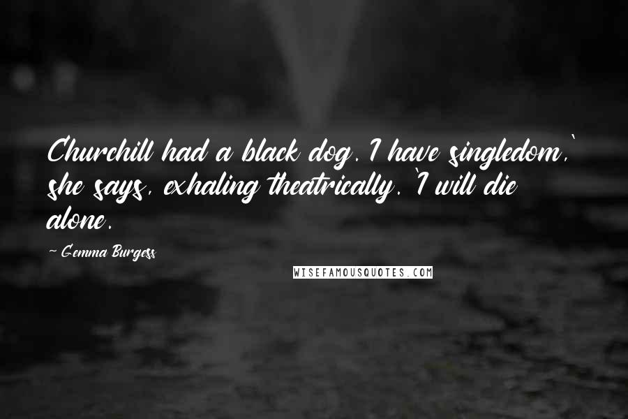 Gemma Burgess quotes: Churchill had a black dog. I have singledom,' she says, exhaling theatrically. 'I will die alone.