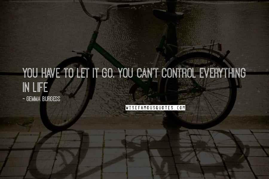 Gemma Burgess quotes: You have to let it go. You can't control everything in life