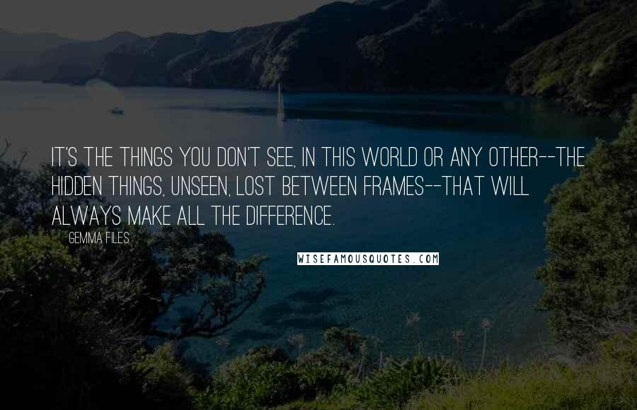 Gemma Files quotes: it's the things you don't see, in this world or any other--the hidden things, unseen, lost between frames--that will always make all the difference.