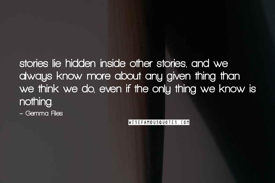 Gemma Files quotes: stories lie hidden inside other stories, and we always know more about any given thing than we think we do, even if the only thing we know is nothing.