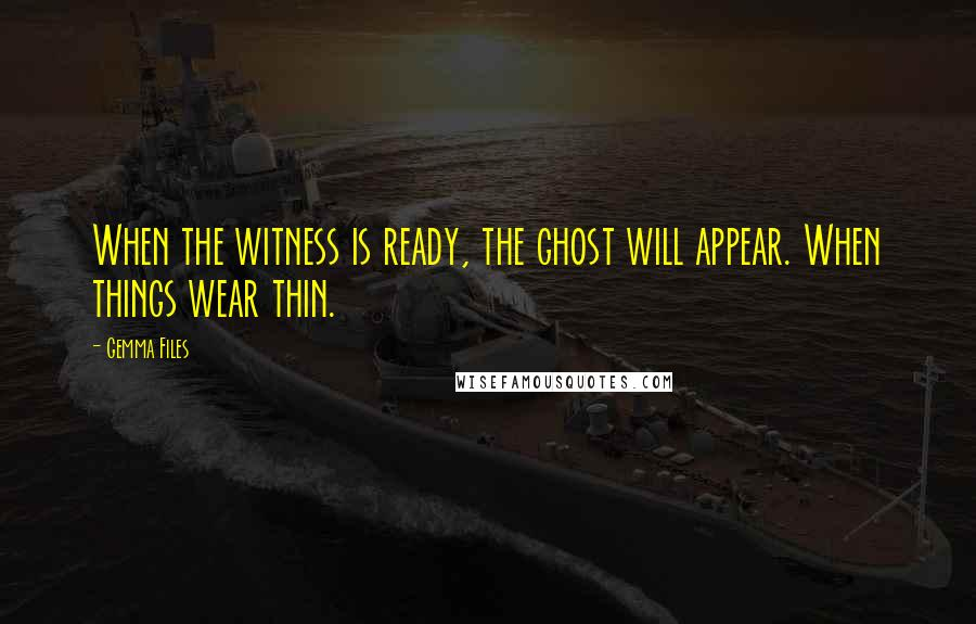 Gemma Files quotes: When the witness is ready, the ghost will appear. When things wear thin.