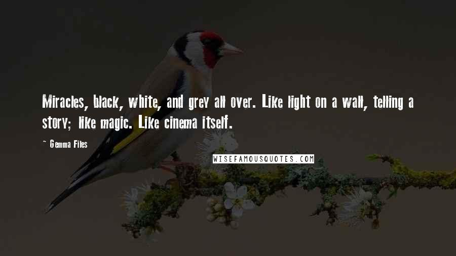 Gemma Files quotes: Miracles, black, white, and grey all over. Like light on a wall, telling a story; like magic. Like cinema itself.