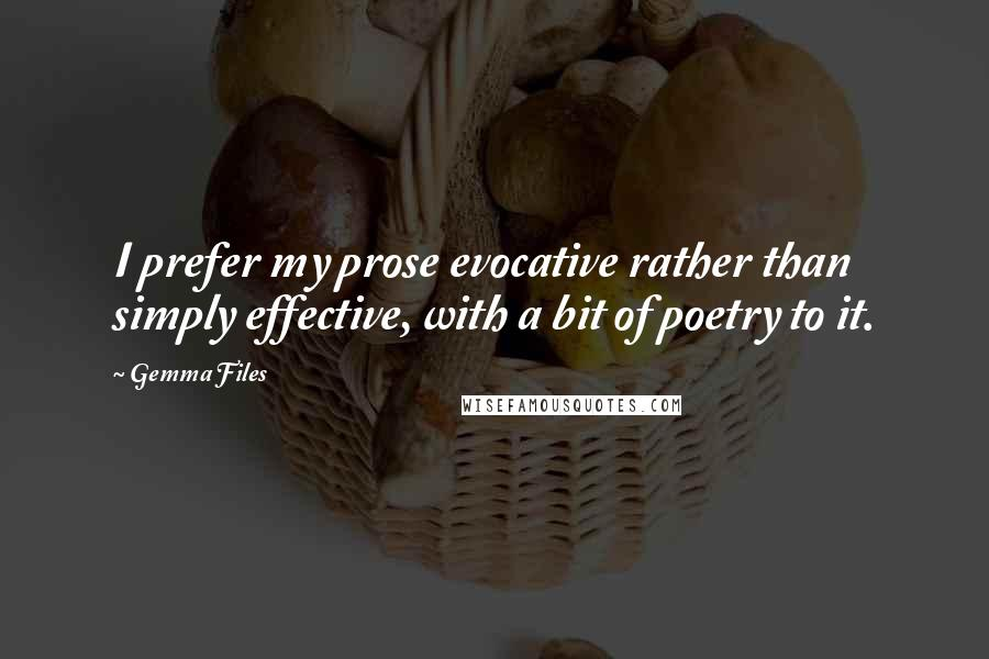 Gemma Files quotes: I prefer my prose evocative rather than simply effective, with a bit of poetry to it.