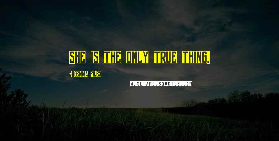 Gemma Files quotes: She is the only true thing.