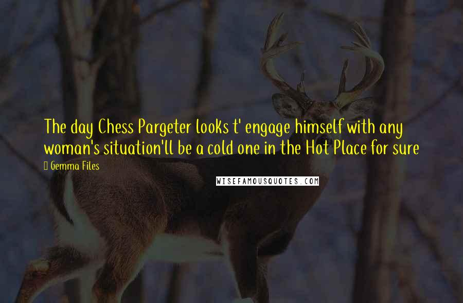 Gemma Files quotes: The day Chess Pargeter looks t' engage himself with any woman's situation'll be a cold one in the Hot Place for sure